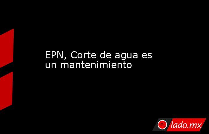 EPN, Corte de agua es un mantenimiento. Noticias en tiempo real