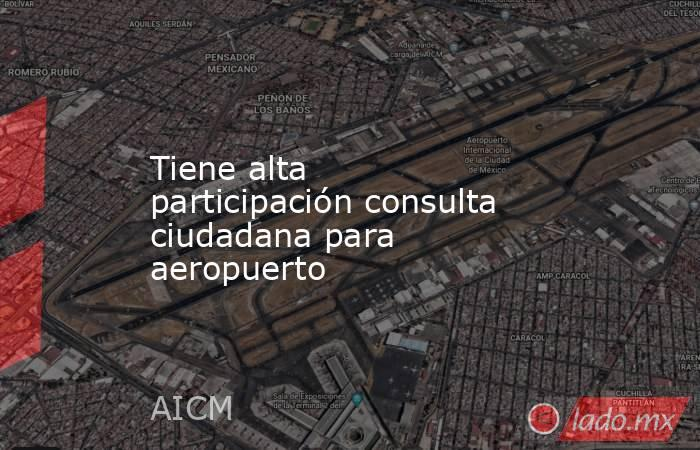 Tiene alta participación consulta ciudadana para aeropuerto. Noticias en tiempo real