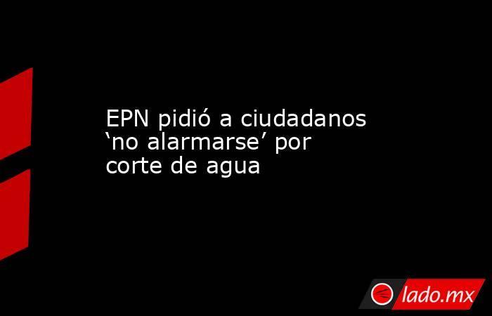 EPN pidió a ciudadanos 'no alarmarse' por corte de agua. Noticias en tiempo real