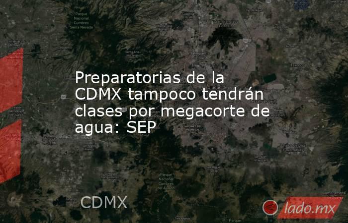 Preparatorias de la CDMX tampoco tendrán clases por megacorte de agua: SEP. Noticias en tiempo real