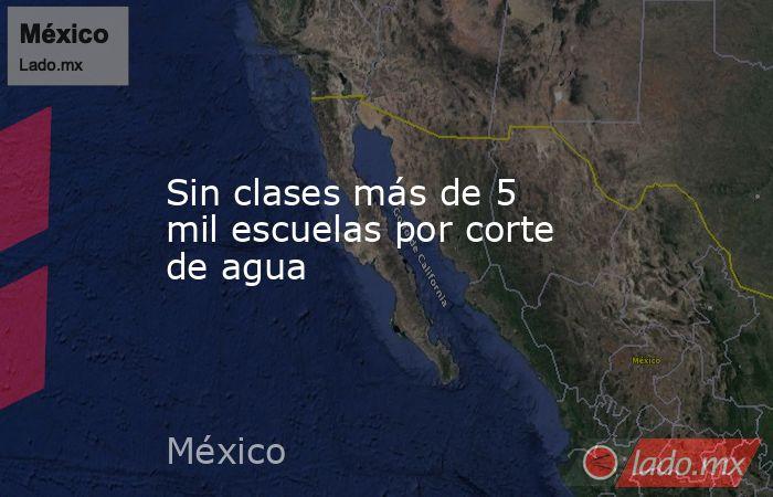 Sin clases más de 5 mil escuelas por corte de agua. Noticias en tiempo real