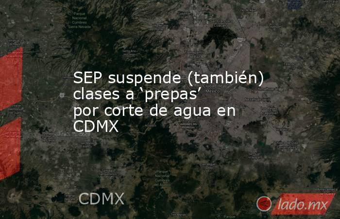 SEP suspende (también) clases a 'prepas' por corte de agua en CDMX. Noticias en tiempo real