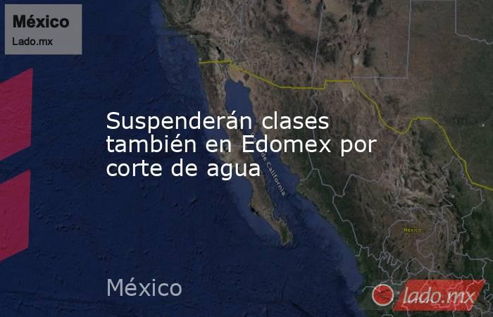 Suspenderán clases también en Edomex por corte de agua. Noticias en tiempo real