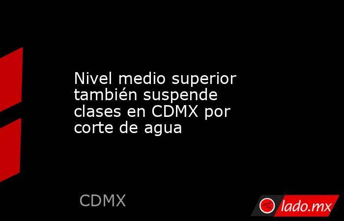 Nivel medio superior también suspende clases en CDMX por corte de agua. Noticias en tiempo real