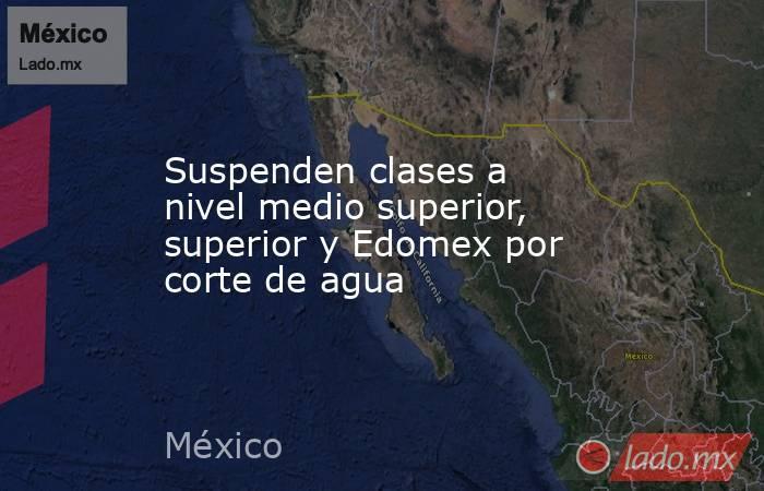 Suspenden clases a nivel medio superior, superior y Edomex por corte de agua. Noticias en tiempo real