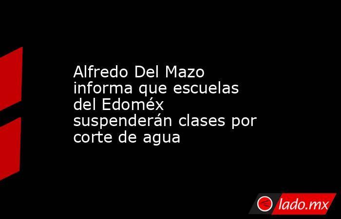 Alfredo Del Mazo informa que escuelas del Edoméx suspenderán clases por corte de agua. Noticias en tiempo real