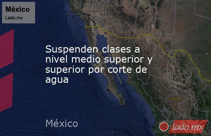 Suspenden clases a nivel medio superior y superior por corte de agua. Noticias en tiempo real