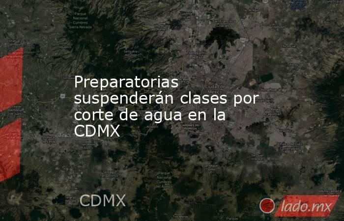Preparatorias suspenderán clases por corte de agua en la CDMX. Noticias en tiempo real