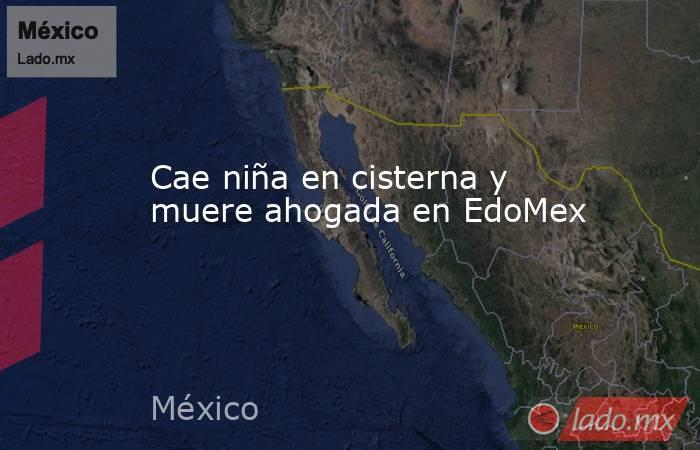 Cae niña en cisterna y muere ahogada en EdoMex. Noticias en tiempo real