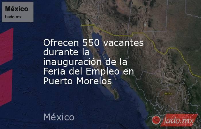 Ofrecen 550 vacantes durante la inauguración de la Feria del Empleo en Puerto Morelos. Noticias en tiempo real