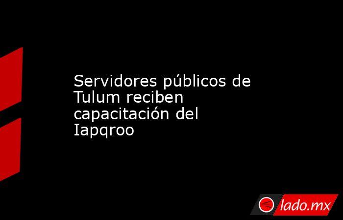 Servidores públicos de Tulum reciben capacitación del Iapqroo. Noticias en tiempo real
