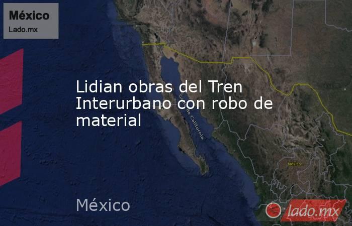 Lidian obras del Tren Interurbano con robo de material. Noticias en tiempo real