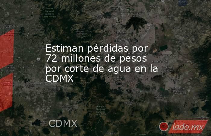 Estiman pérdidas por 72 millones de pesos por corte de agua en la CDMX. Noticias en tiempo real