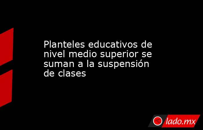 Planteles educativos de nivel medio superior se suman a la suspensión de clases. Noticias en tiempo real