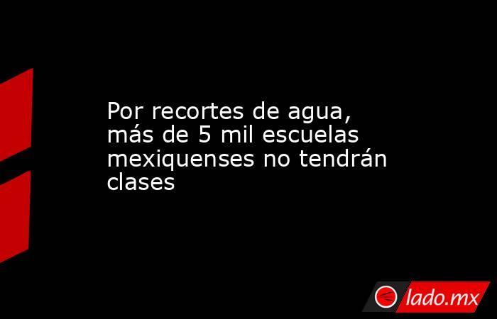 Por recortes de agua, más de 5 mil escuelas mexiquenses no tendrán clases. Noticias en tiempo real