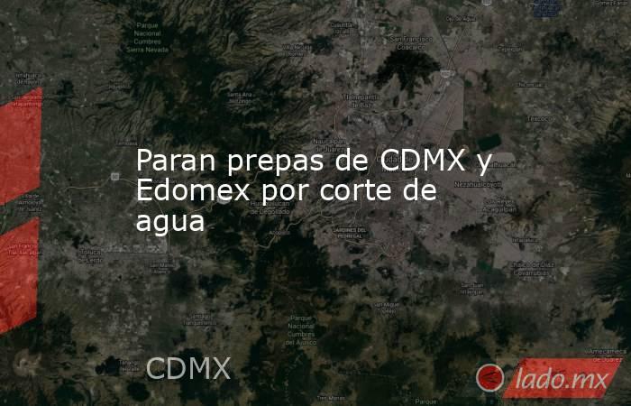 Paran prepas de CDMX y Edomex por corte de agua. Noticias en tiempo real