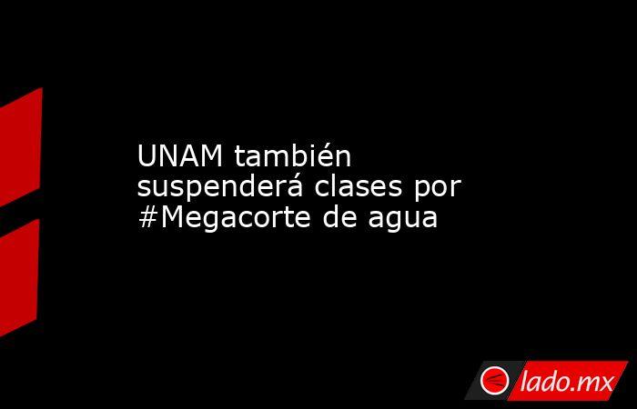 UNAM también suspenderá clases por #Megacorte de agua. Noticias en tiempo real