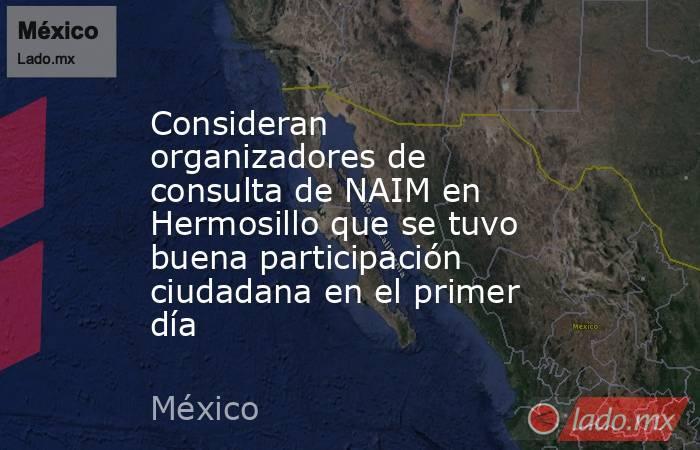 Consideran organizadores de consulta de NAIM en Hermosillo que se tuvo buena participación ciudadana en el primer día. Noticias en tiempo real