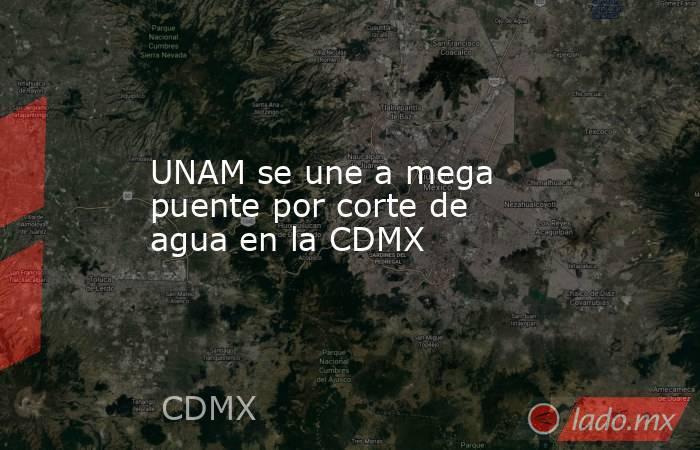 UNAM se une a mega puente por corte de agua en la CDMX. Noticias en tiempo real