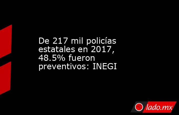 De 217 mil policías estatales en 2017, 48.5% fueron preventivos: INEGI. Noticias en tiempo real