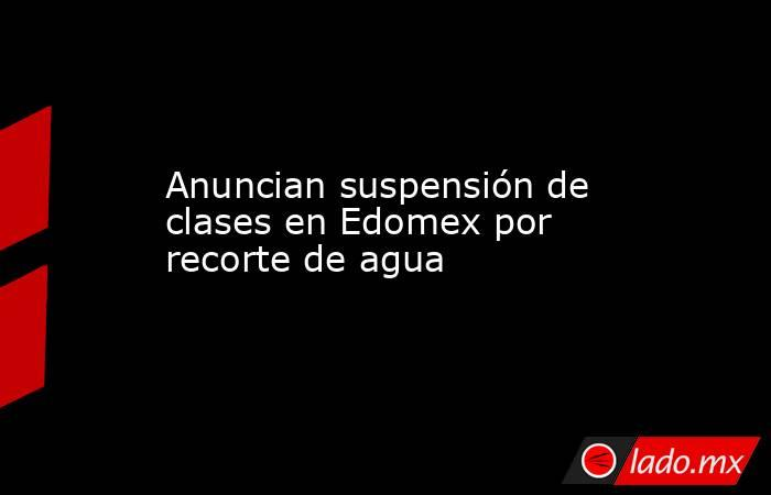 Anuncian suspensión de clases en Edomex por recorte de agua. Noticias en tiempo real