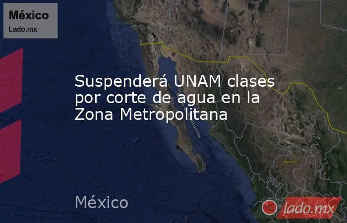 Suspenderá UNAM clases por corte de agua en la Zona Metropolitana. Noticias en tiempo real