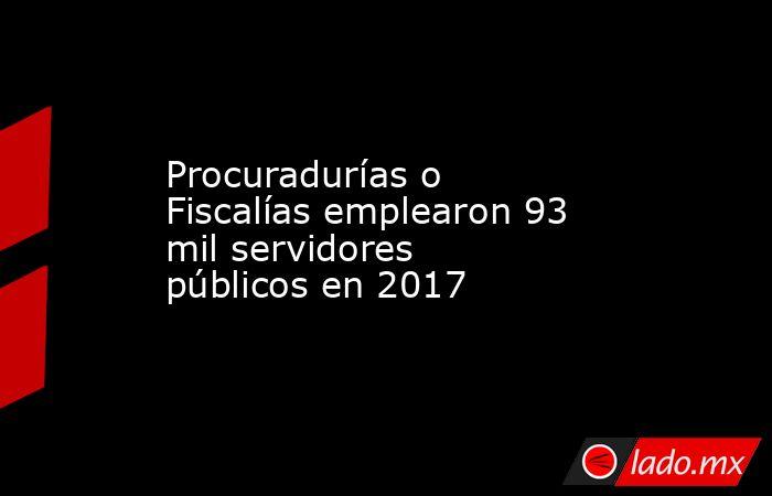 Procuradurías o Fiscalías emplearon 93 mil servidores públicos en 2017. Noticias en tiempo real