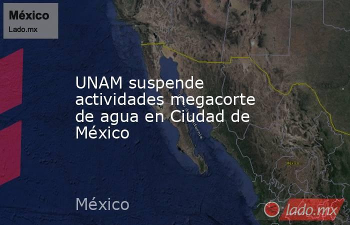UNAM suspende actividades megacorte de agua en Ciudad de México. Noticias en tiempo real