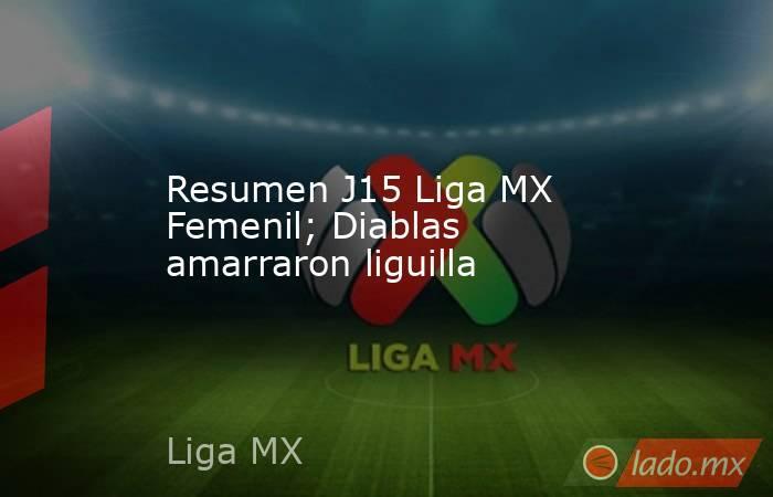 Resumen J15 Liga MX Femenil;Diablas amarraron liguilla. Noticias en tiempo real