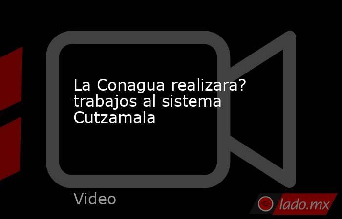 La Conagua realizara? trabajos al sistema Cutzamala. Noticias en tiempo real