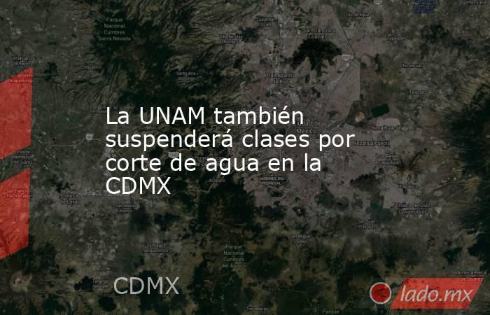 La UNAM también suspenderá clases por corte de agua en la CDMX. Noticias en tiempo real