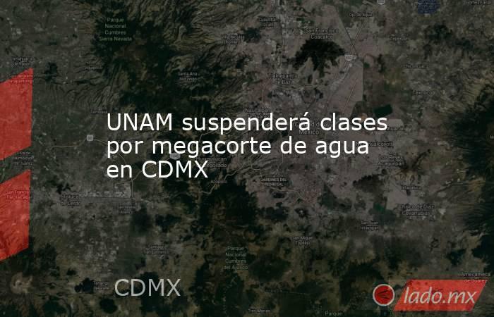 UNAM suspenderá clases por megacorte de agua en CDMX. Noticias en tiempo real