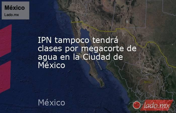 IPN tampoco tendrá clases por megacorte de agua en la Ciudad de México. Noticias en tiempo real