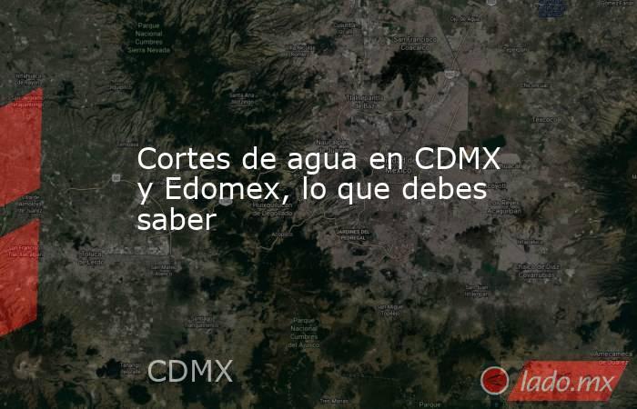 Cortes de agua en CDMX y Edomex, lo que debes saber. Noticias en tiempo real