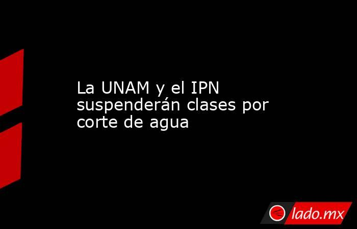 La UNAM y el IPN suspenderán clases por corte de agua. Noticias en tiempo real