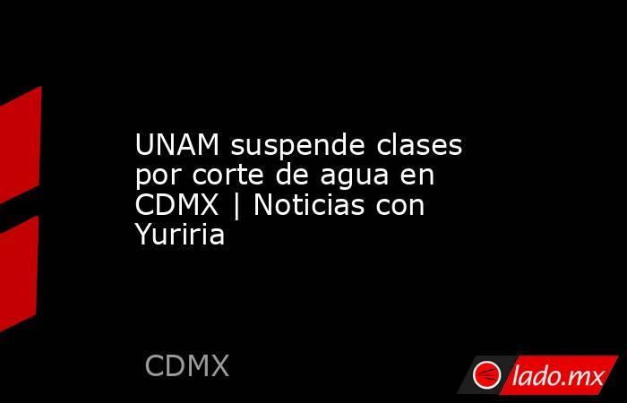 UNAM suspende clases por corte de agua en CDMX | Noticias con Yuriria. Noticias en tiempo real