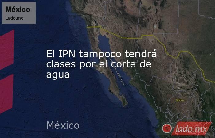 El IPN tampoco tendrá clases por el corte de agua. Noticias en tiempo real