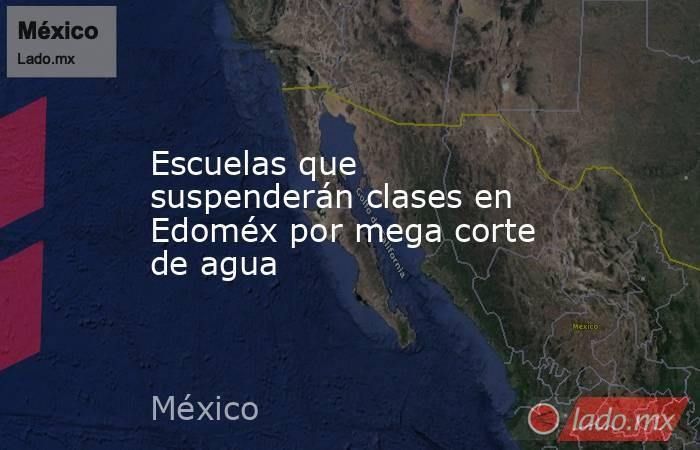 Escuelas que suspenderán clases en Edoméx por mega corte de agua. Noticias en tiempo real