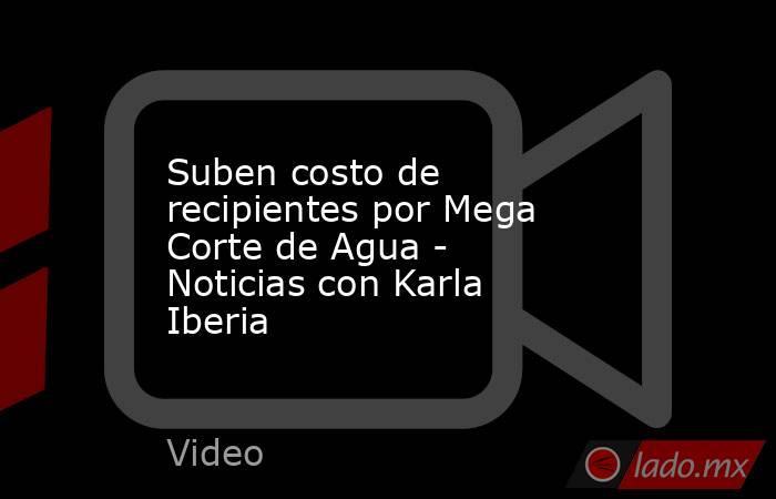 Suben costo de recipientes por Mega Corte de Agua - Noticias con Karla Iberia. Noticias en tiempo real