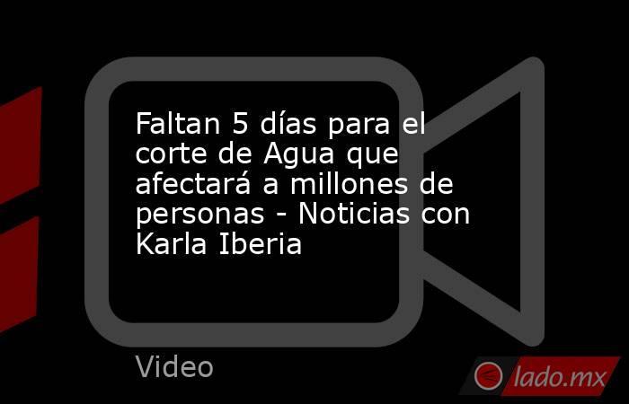 Faltan 5 días para el corte de Agua que afectará a millones de personas - Noticias con Karla Iberia. Noticias en tiempo real