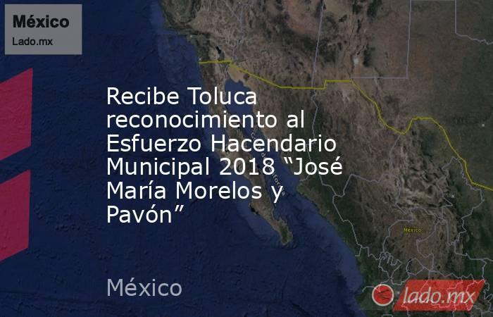 """Recibe Toluca reconocimiento al Esfuerzo Hacendario Municipal 2018 """"José María Morelos y Pavón"""". Noticias en tiempo real"""