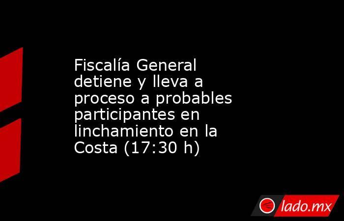 Fiscalía General detiene y lleva a proceso a probables participantes en linchamiento en la Costa (17:30 h). Noticias en tiempo real