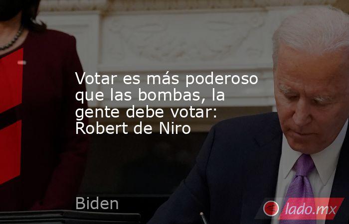 Votar es más poderoso que las bombas, la gente debe votar: Robert de Niro. Noticias en tiempo real