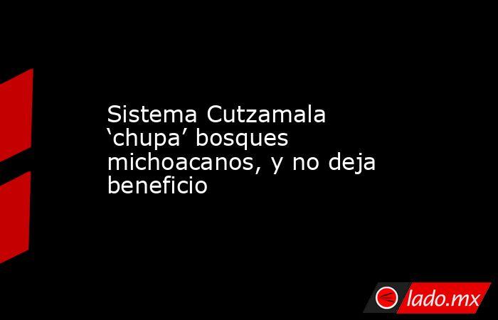 Sistema Cutzamala 'chupa' bosques michoacanos, y no deja beneficio. Noticias en tiempo real