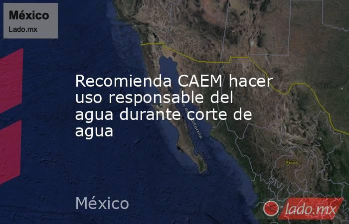 Recomienda CAEM hacer uso responsable del agua durante corte de agua. Noticias en tiempo real