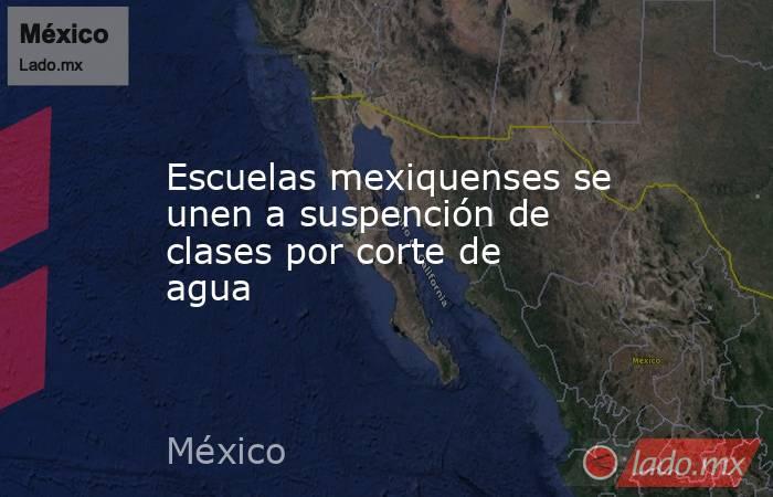 Escuelas mexiquenses se unen a suspención de clases por corte de agua. Noticias en tiempo real