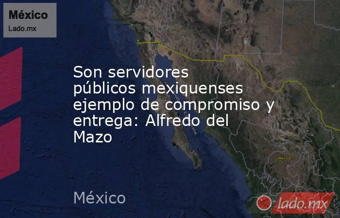 Son servidores públicos mexiquenses ejemplo de compromiso y entrega: Alfredo del Mazo. Noticias en tiempo real