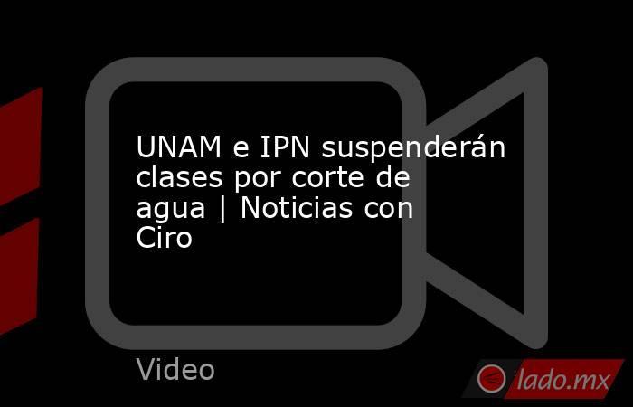 UNAM e IPN suspenderán clases por corte de agua | Noticias con Ciro. Noticias en tiempo real