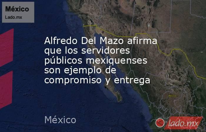Alfredo Del Mazo afirma que los servidores públicos mexiquenses son ejemplo de compromiso y entrega. Noticias en tiempo real