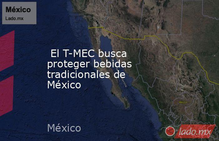 El T-MEC busca proteger bebidas tradicionales de México. Noticias en tiempo real